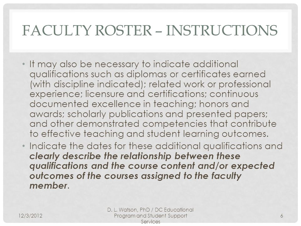 FACULTY ROSTER – INSTRUCTIONS It may also be necessary to indicate additional qualifications such as diplomas or certificates earned (with discipline indicated); related work or professional experience; licensure and certifications; continuous documented excellence in teaching; honors and awards; scholarly publications and presented papers; and other demonstrated competencies that contribute to effective teaching and student learning outcomes.