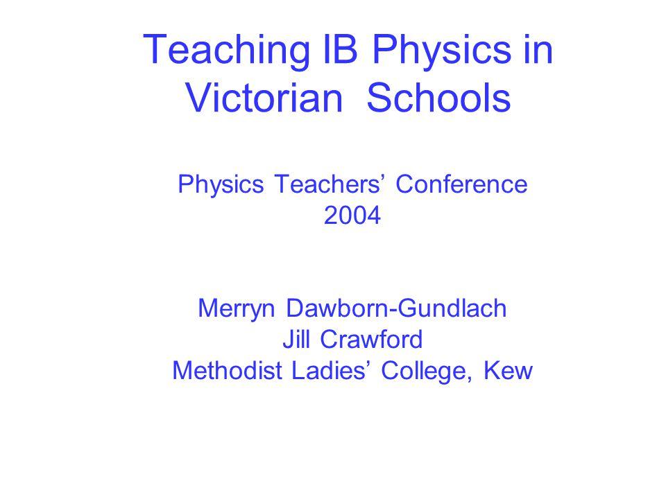 Teaching IB Physics in Victorian Schools Physics Teachers' Conference 2004 Merryn Dawborn-Gundlach Jill Crawford Methodist Ladies' College, Kew