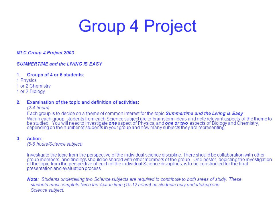 Group 4 Project MLC Group 4 Project 2003 SUMMERTIME and the LIVING IS EASY 1.Groups of 4 or 5 students: 1 Physics 1 or 2 Chemistry 1 or 2 Biology 2.Examination of the topic and definition of activities: (2-4 hours) Each group is to decide on a theme of common interest for the topic Summertime and the Living is Easy.