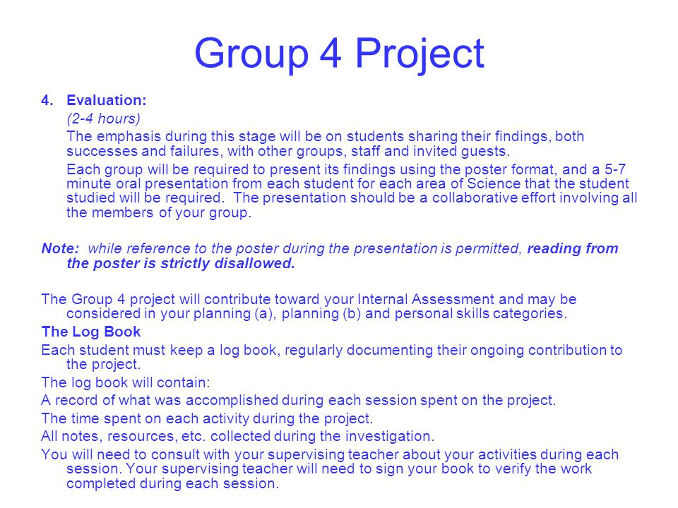 Group 4 Project 4.Evaluation: (2-4 hours) The emphasis during this stage will be on students sharing their findings, both successes and failures, with other groups, staff and invited guests.