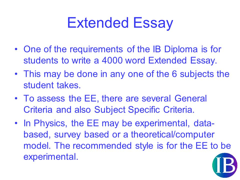 Extended Essay One of the requirements of the IB Diploma is for students to write a 4000 word Extended Essay.