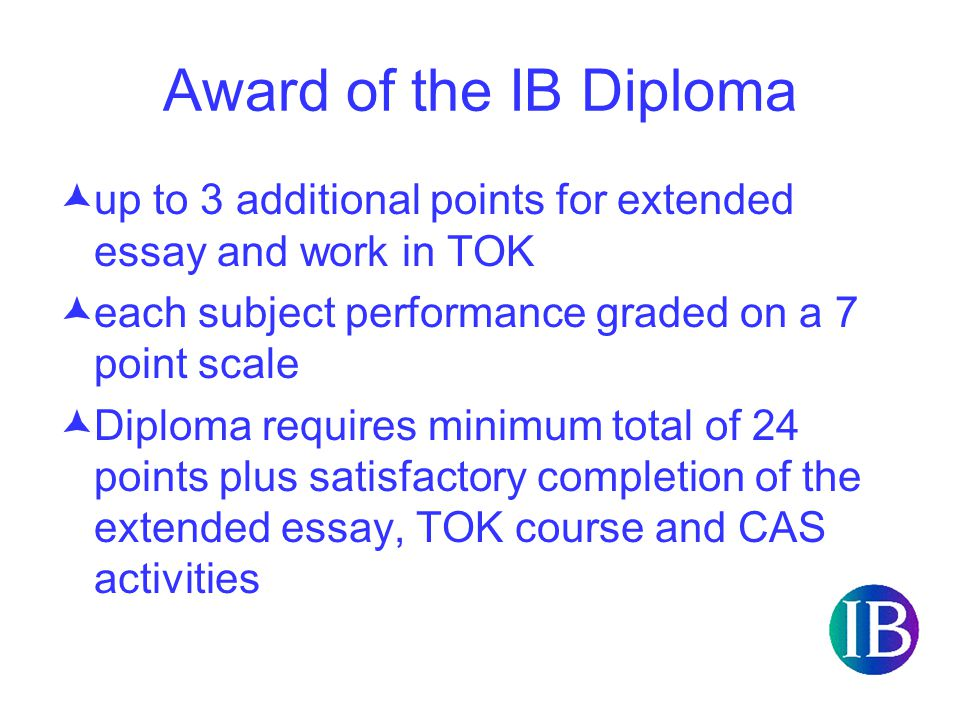 Award of the IB Diploma  up to 3 additional points for extended essay and work in TOK  each subject performance graded on a 7 point scale  Diploma requires minimum total of 24 points plus satisfactory completion of the extended essay, TOK course and CAS activities