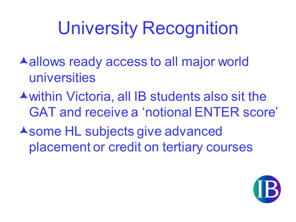University Recognition  allows ready access to all major world universities  within Victoria, all IB students also sit the GAT and receive a 'notional ENTER score'  some HL subjects give advanced placement or credit on tertiary courses