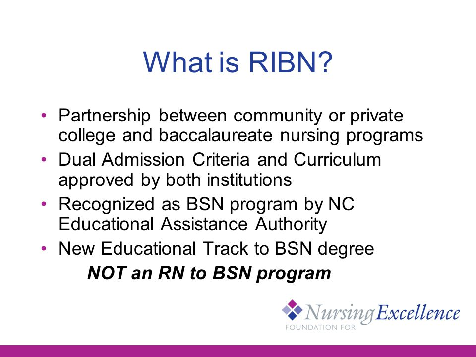 Four Year RIBN Curriculum Home-based at community or private college Years 1-3 –Take one university course per semester to maintain admission status and earn credits toward BSN - Most university courses on-line Year 1 – General education/nursing pre-reqs Years 2 & 3 - Complete ADN program; eligible for RN licensure Year 4: Complete BSN courses/degree at university while being eligible to work as RN