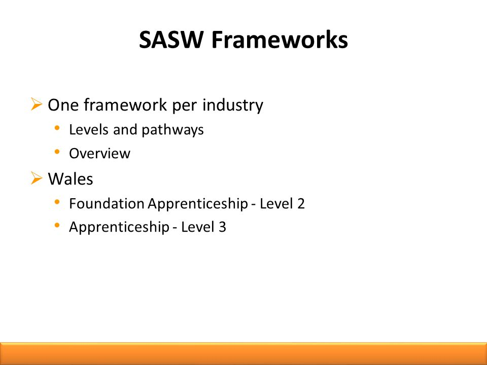 SASW Frameworks  One framework per industry Levels and pathways Overview  Wales Foundation Apprenticeship - Level 2 Apprenticeship - Level 3