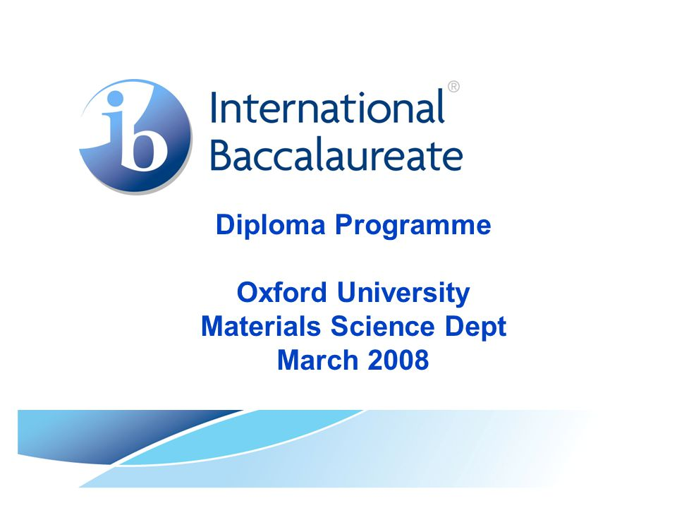 © International Baccalaureate Organization 2007 IB Overview  Diploma Programme (DP) 1968 16-18 years  Middle years programme (MYP) 1994 11-16 years  Primary years programme (PYP) 1997 3-12 years  Online College – life long learning (pilot) Page 2