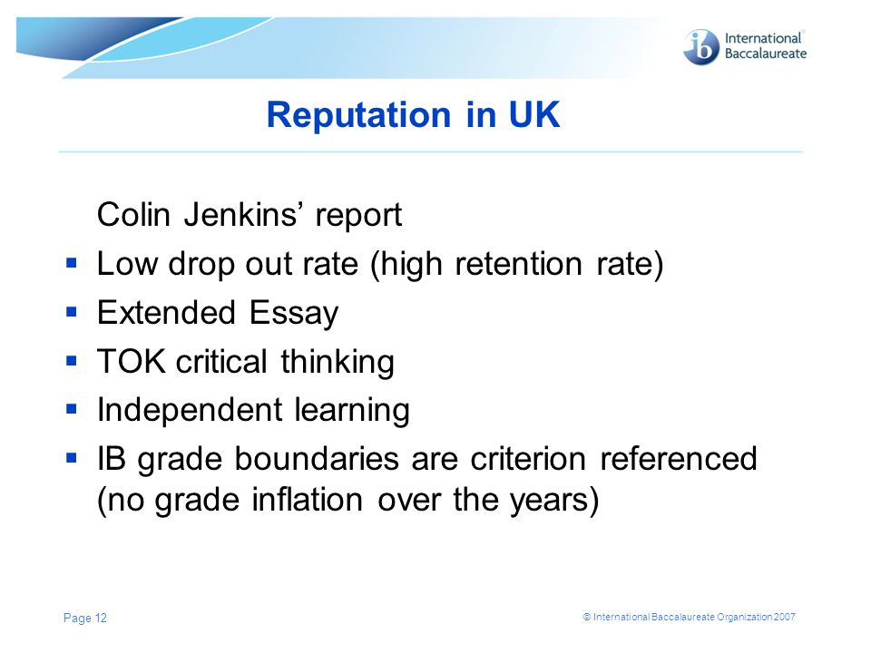 © International Baccalaureate Organization 2007 Reputation in UK Colin Jenkins' report  Low drop out rate (high retention rate)  Extended Essay  TOK critical thinking  Independent learning  IB grade boundaries are criterion referenced (no grade inflation over the years) Page 12