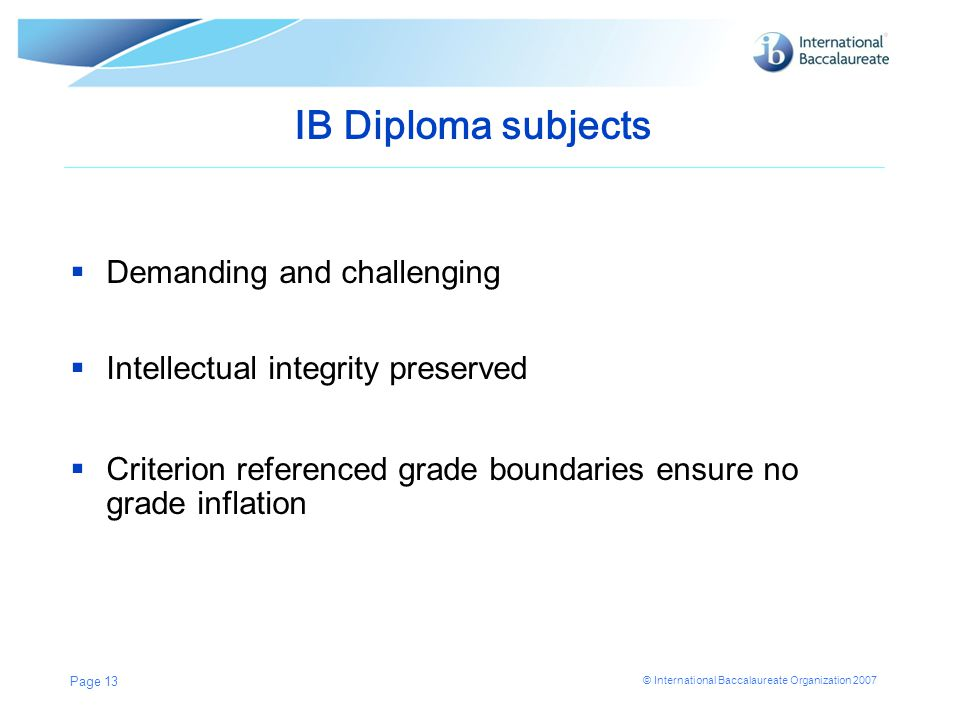 © International Baccalaureate Organization 2007 IB Diploma subjects  Demanding and challenging  Intellectual integrity preserved  Criterion referenced grade boundaries ensure no grade inflation Page 13