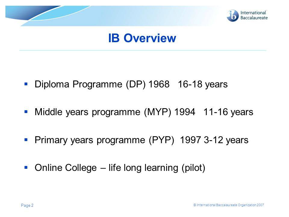 © International Baccalaureate Organization 2007 IB Overview  Diploma Programme (DP) 1968 16-18 years  Middle years programme (MYP) 1994 11-16 years  Primary years programme (PYP) 1997 3-12 years  Online College – life long learning (pilot) Page 2