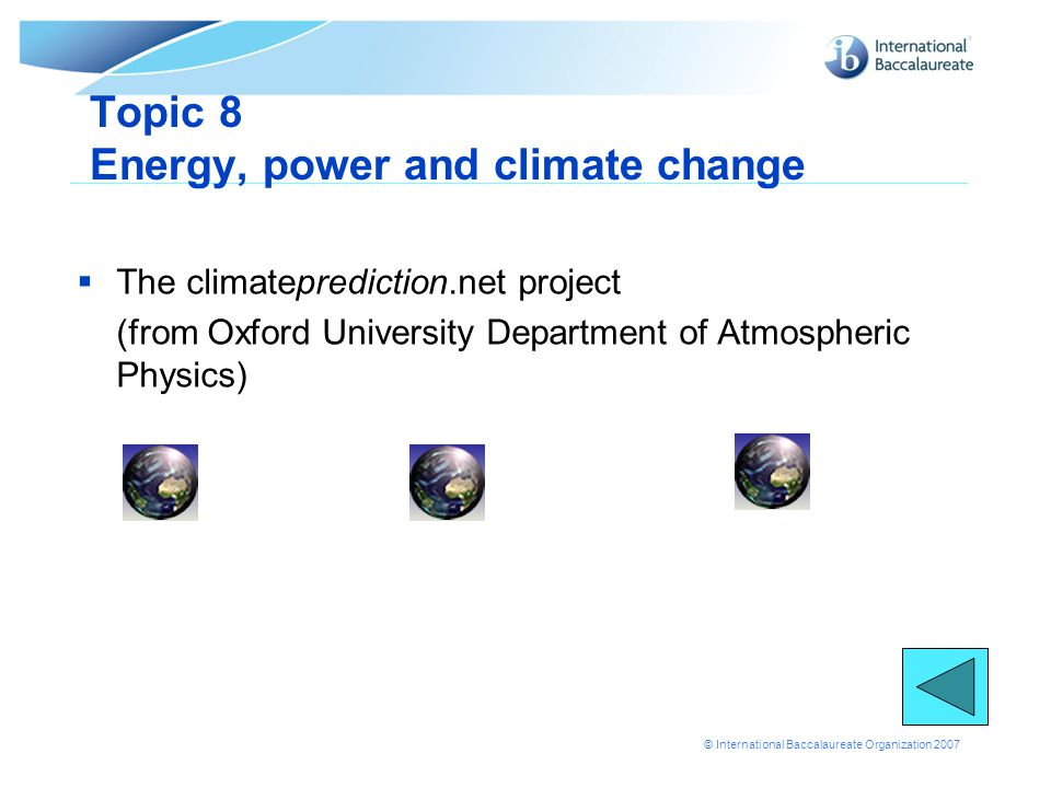 © International Baccalaureate Organization 2007 Topic 8 Energy, power and climate change  The climateprediction.net project (from Oxford University Department of Atmospheric Physics)