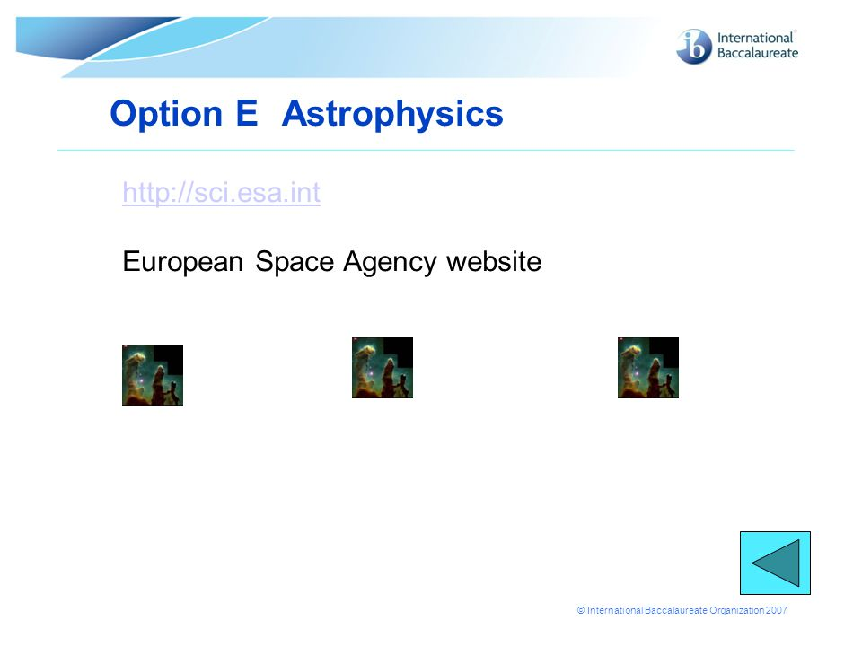 © International Baccalaureate Organization 2007 Option E Astrophysics http://sci.esa.int European Space Agency website