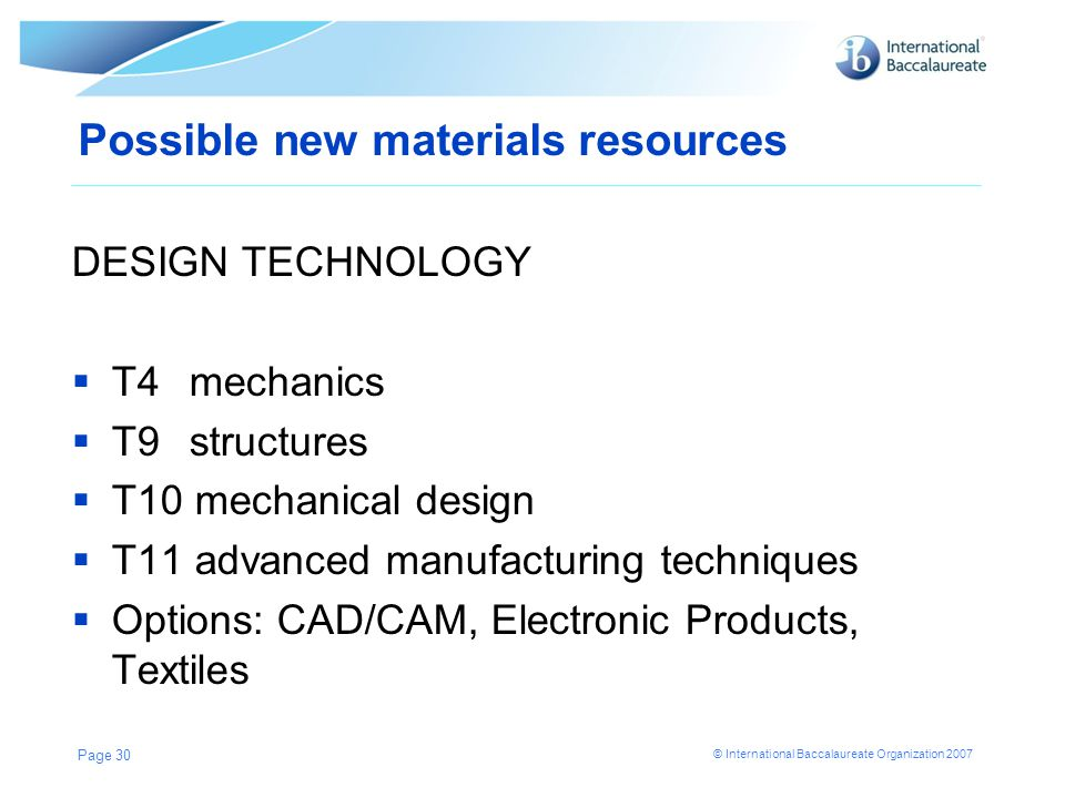 © International Baccalaureate Organization 2007 Possible new materials resources DESIGN TECHNOLOGY  T4 mechanics  T9 structures  T10 mechanical design  T11 advanced manufacturing techniques  Options: CAD/CAM, Electronic Products, Textiles Page 30
