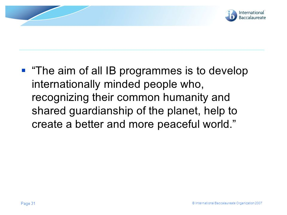 © International Baccalaureate Organization 2007  The aim of all IB programmes is to develop internationally minded people who, recognizing their common humanity and shared guardianship of the planet, help to create a better and more peaceful world. Page 31