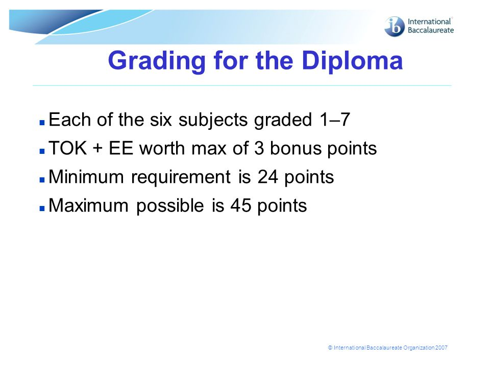 © International Baccalaureate Organization 2007 Grading for the Diploma n Each of the six subjects graded 1–7 n TOK + EE worth max of 3 bonus points n Minimum requirement is 24 points n Maximum possible is 45 points
