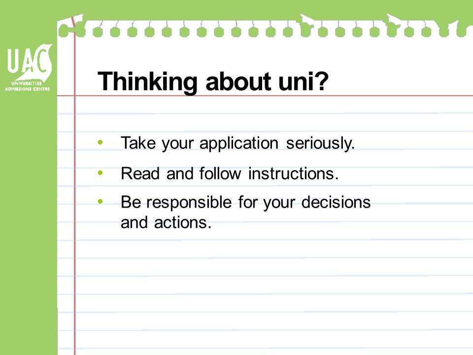 Thinking about uni? Take your application seriously. Read and follow instructions. Be responsible for your decisions and actions.