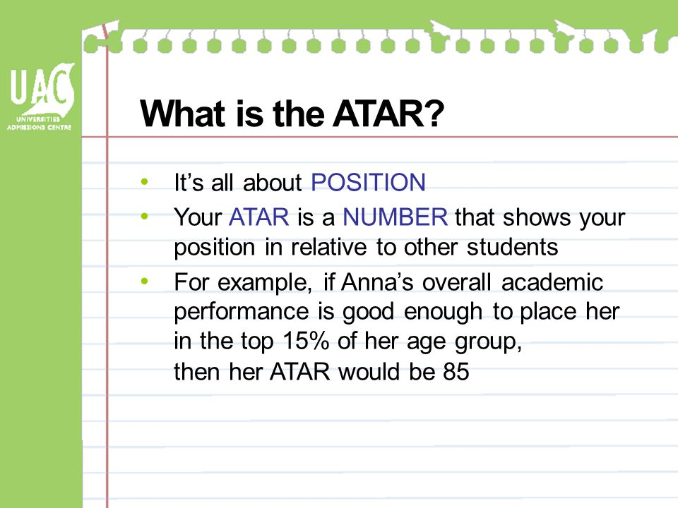 What is the ATAR? It's all about POSITION Your ATAR is a NUMBER that shows your position in relative to other students For example, if Anna's overall