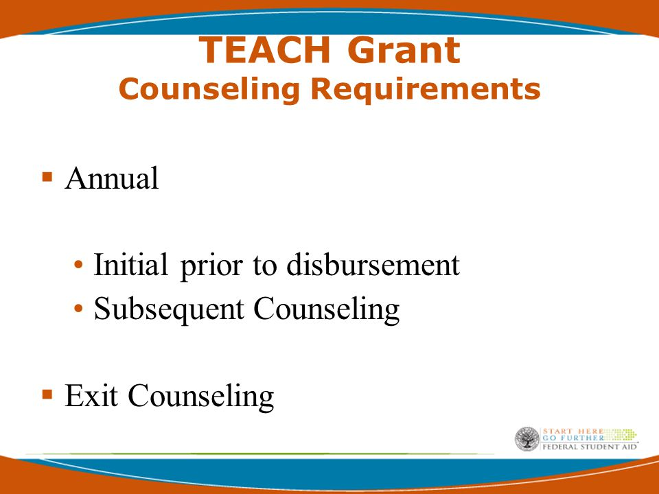 TEACH Grant Counseling Requirements  Annual Initial prior to disbursement Subsequent Counseling  Exit Counseling