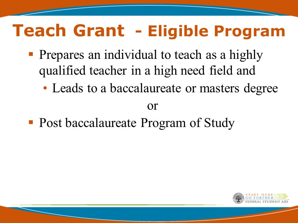 Teach Grant - Eligible Program  Prepares an individual to teach as a highly qualified teacher in a high need field and Leads to a baccalaureate or masters degree or  Post baccalaureate Program of Study