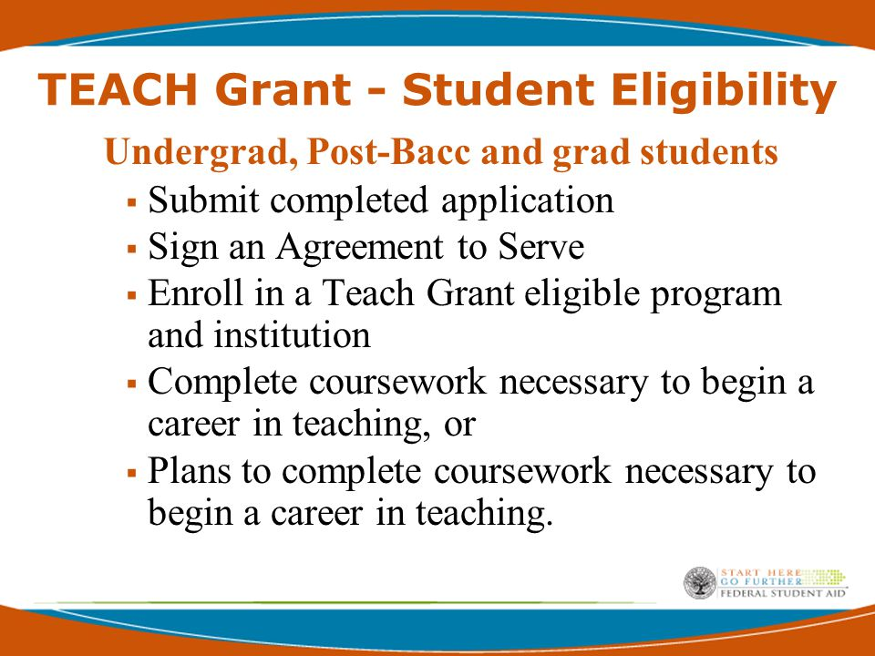 TEACH Grant - Student Eligibility Undergrad, Post-Bacc and grad students  Submit completed application  Sign an Agreement to Serve  Enroll in a Teach Grant eligible program and institution  Complete coursework necessary to begin a career in teaching, or  Plans to complete coursework necessary to begin a career in teaching.