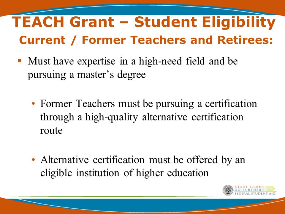 TEACH Grant – Student Eligibility Current / Former Teachers and Retirees:  Must have expertise in a high-need field and be pursuing a master's degree Former Teachers must be pursuing a certification through a high-quality alternative certification route Alternative certification must be offered by an eligible institution of higher education