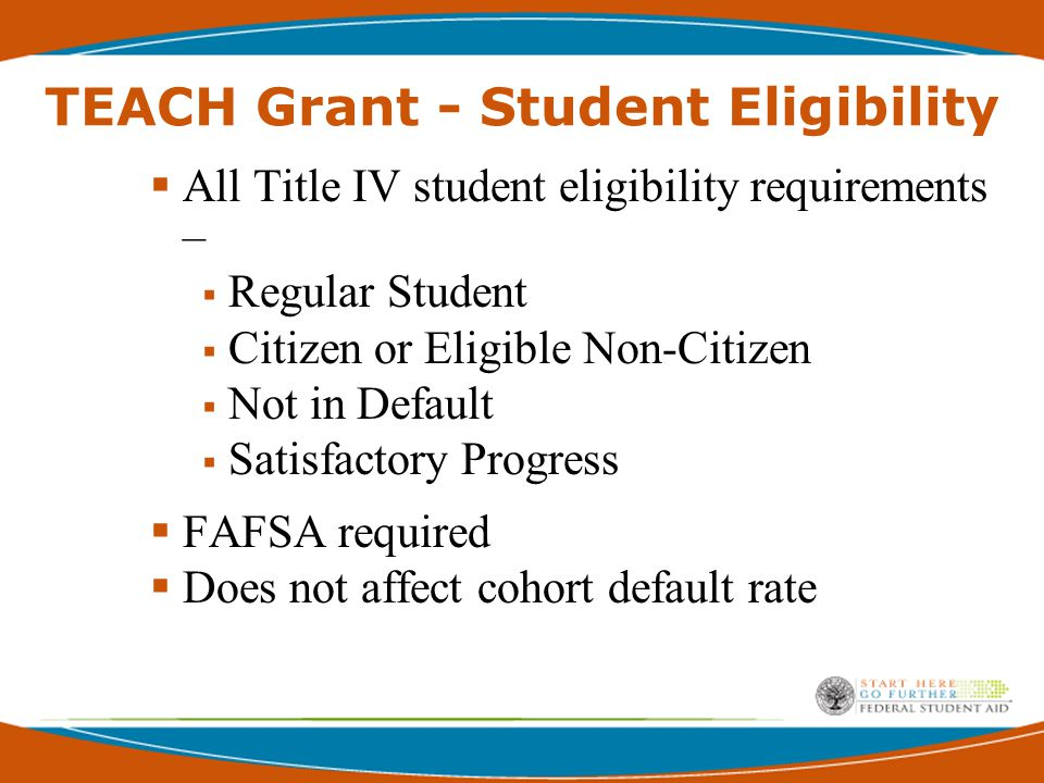 TEACH Grant - Student Eligibility  All Title IV student eligibility requirements –  Regular Student  Citizen or Eligible Non-Citizen  Not in Default  Satisfactory Progress  FAFSA required  Does not affect cohort default rate