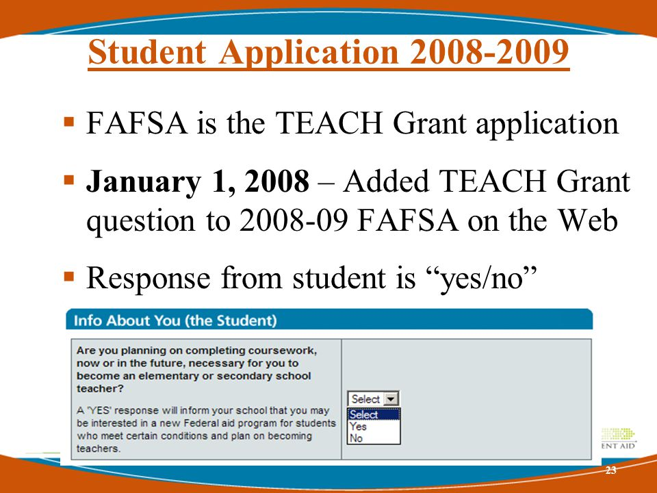 Student Application 2008-2009  FAFSA is the TEACH Grant application  January 1, 2008 – Added TEACH Grant question to 2008-09 FAFSA on the Web  Response from student is yes/no answer 23