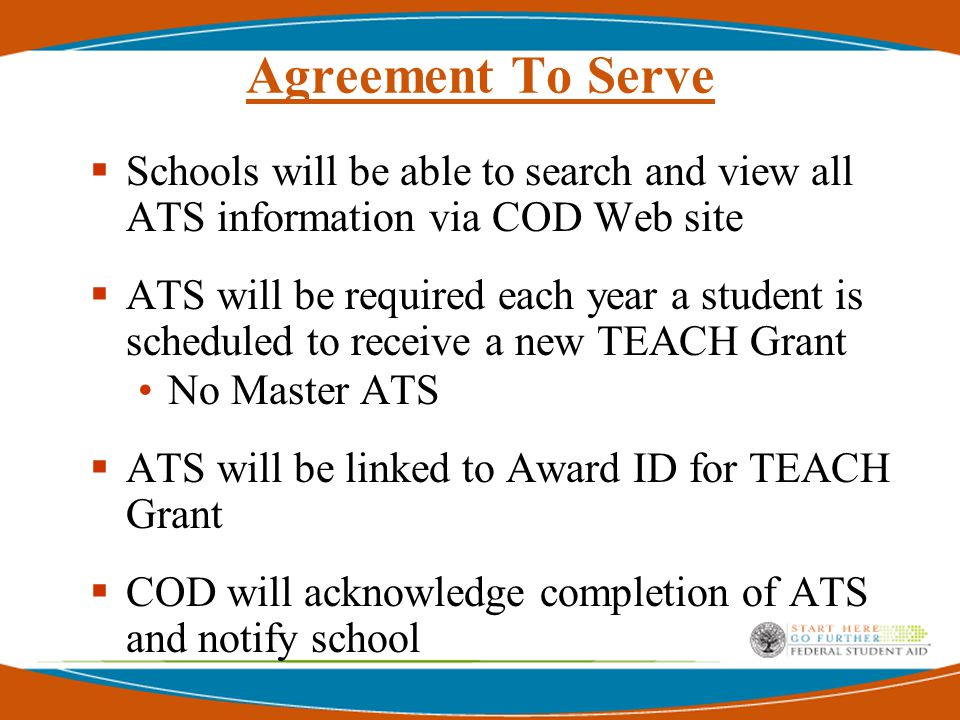 Agreement To Serve  Schools will be able to search and view all ATS information via COD Web site  ATS will be required each year a student is scheduled to receive a new TEACH Grant No Master ATS  ATS will be linked to Award ID for TEACH Grant  COD will acknowledge completion of ATS and notify school