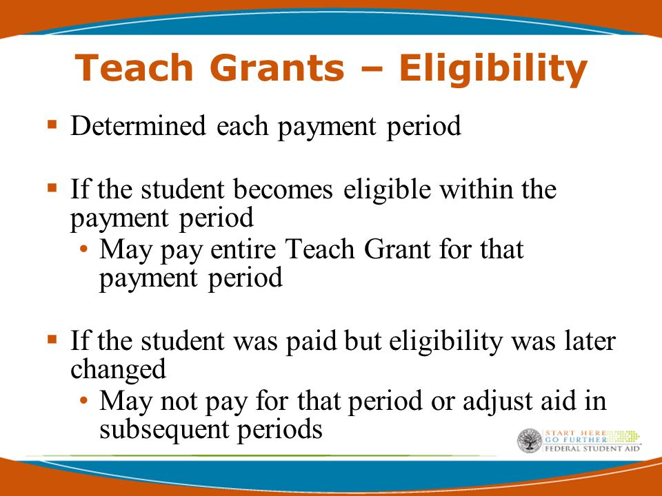 Teach Grants – Eligibility  Determined each payment period  If the student becomes eligible within the payment period May pay entire Teach Grant for that payment period  If the student was paid but eligibility was later changed May not pay for that period or adjust aid in subsequent periods