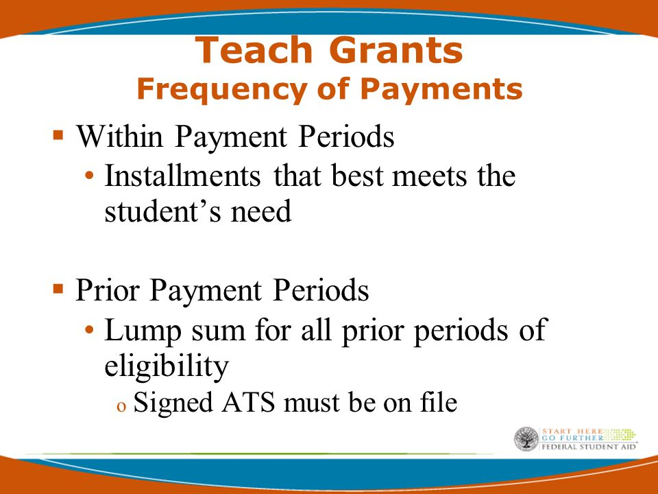 Teach Grants Frequency of Payments  Within Payment Periods Installments that best meets the student's need  Prior Payment Periods Lump sum for all prior periods of eligibility o Signed ATS must be on file