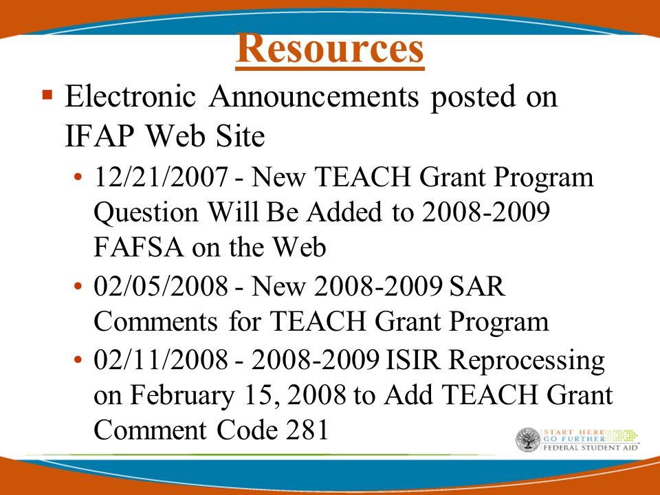 Resources  Electronic Announcements posted on IFAP Web Site 12/21/2007 - New TEACH Grant Program Question Will Be Added to 2008-2009 FAFSA on the Web 02/05/2008 - New 2008-2009 SAR Comments for TEACH Grant Program 02/11/2008 - 2008-2009 ISIR Reprocessing on February 15, 2008 to Add TEACH Grant Comment Code 281