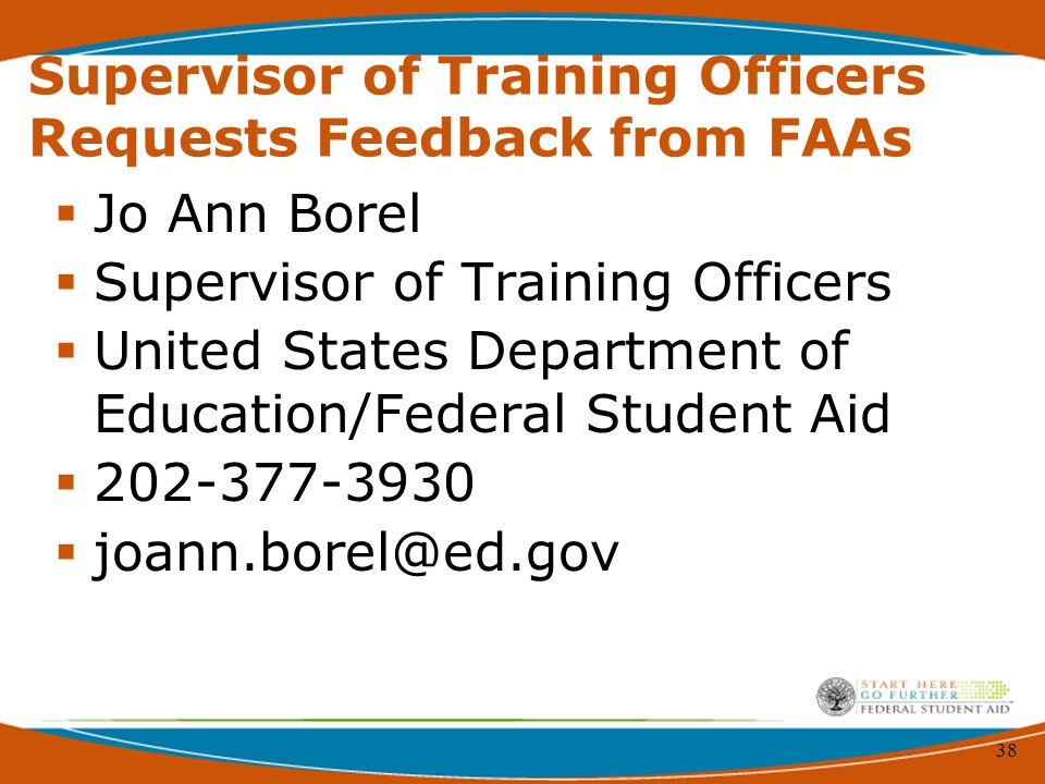 38 Supervisor of Training Officers Requests Feedback from FAAs  Jo Ann Borel  Supervisor of Training Officers  United States Department of Education/Federal Student Aid  202-377-3930  joann.borel@ed.gov
