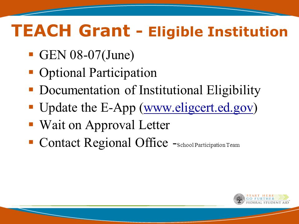 TEACH Grant - Eligible Institution  GEN 08-07(June)  Optional Participation  Documentation of Institutional Eligibility  Update the E-App (www.eligcert.ed.gov)www.eligcert.ed.gov  Wait on Approval Letter  Contact Regional Office - School Participation Team