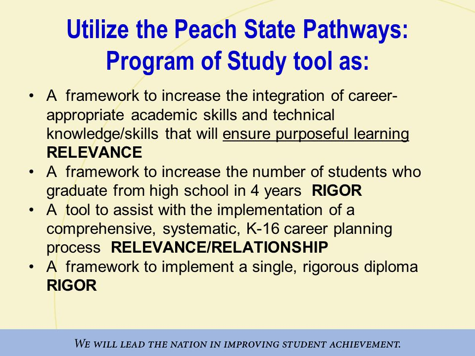 Utilize the Peach State Pathways: Program of Study tool as: A framework to increase the integration of career- appropriate academic skills and technical knowledge/skills that will ensure purposeful learning RELEVANCE A framework to increase the number of students who graduate from high school in 4 years RIGOR A tool to assist with the implementation of a comprehensive, systematic, K-16 career planning process RELEVANCE/RELATIONSHIP A framework to implement a single, rigorous diploma RIGOR