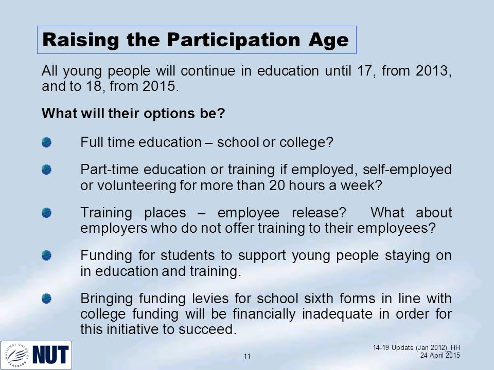 14-19 Update (Jan 2012)_HH 24 April 2015 11 Raising the Participation Age What will their options be.