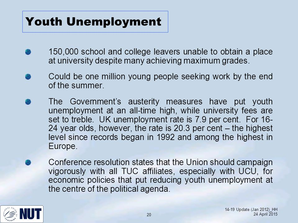 14-19 Update (Jan 2012)_HH 24 April 2015 20 Youth Unemployment 150,000 school and college leavers unable to obtain a place at university despite many achieving maximum grades.