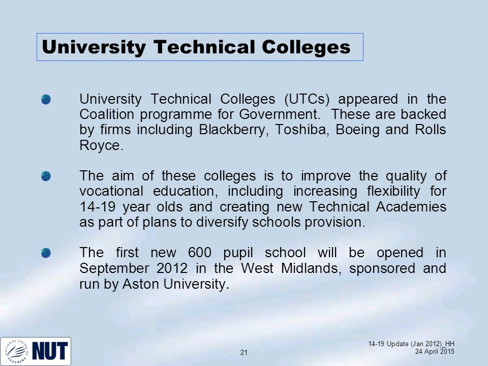14-19 Update (Jan 2012)_HH 24 April 2015 21 University Technical Colleges University Technical Colleges (UTCs) appeared in the Coalition programme for Government.