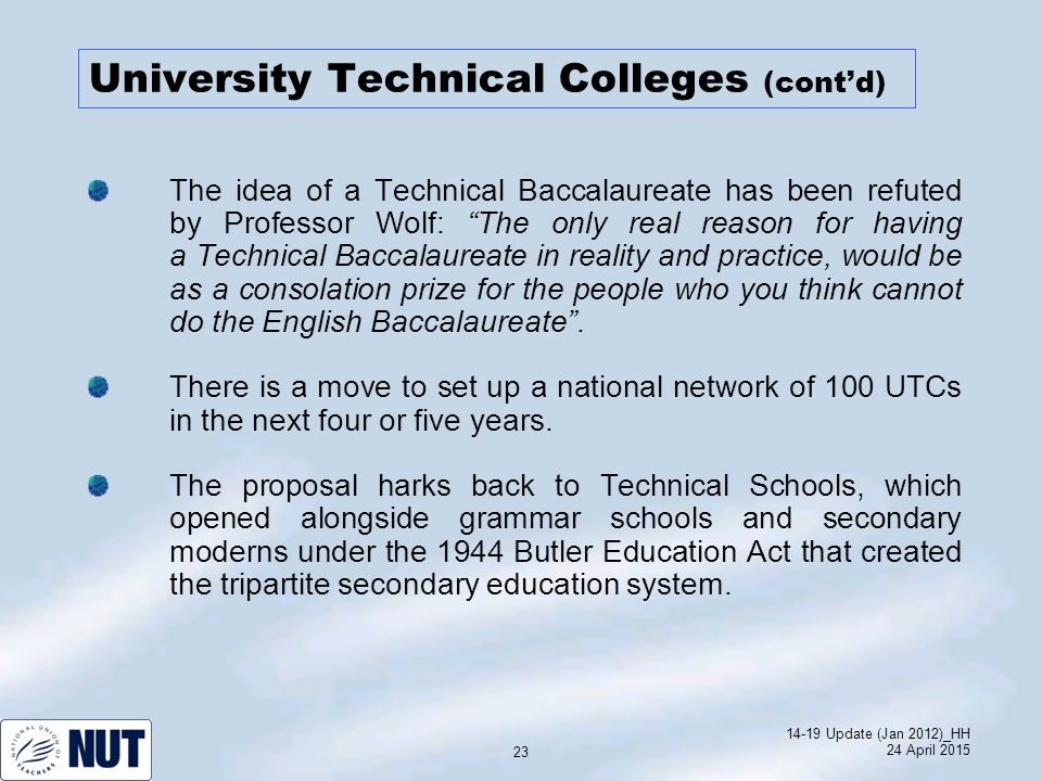 14-19 Update (Jan 2012)_HH 24 April 2015 23 University Technical Colleges (cont'd) The idea of a Technical Baccalaureate has been refuted by Professor Wolf: The only real reason for having a Technical Baccalaureate in reality and practice, would be as a consolation prize for the people who you think cannot do the English Baccalaureate .