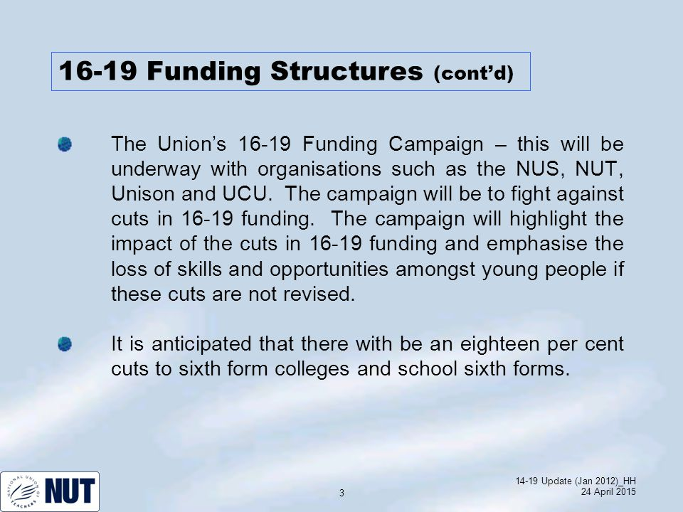 14-19 Update (Jan 2012)_HH 24 April 2015 3 The Union's 16-19 Funding Campaign – this will be underway with organisations such as the NUS, NUT, Unison and UCU.