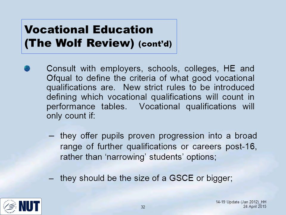 14-19 Update (Jan 2012)_HH 24 April 2015 32 Consult with employers, schools, colleges, HE and Ofqual to define the criteria of what good vocational qualifications are.