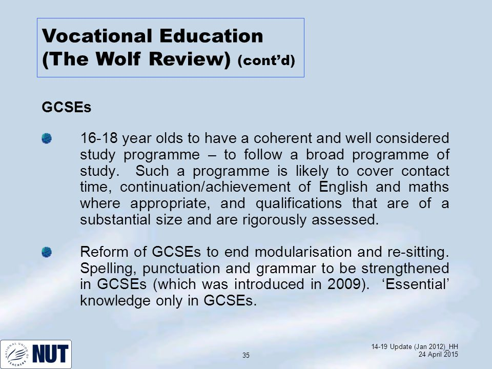 14-19 Update (Jan 2012)_HH 24 April 2015 35 GCSEs 16-18 year olds to have a coherent and well considered study programme – to follow a broad programme of study.