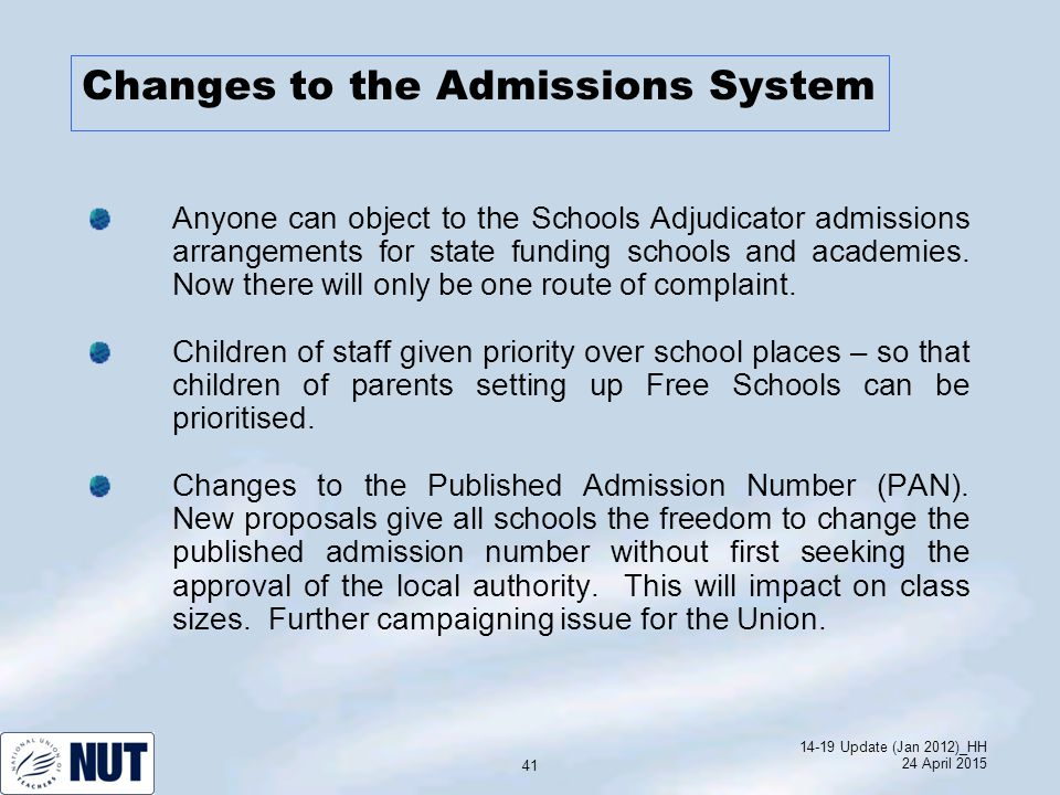 14-19 Update (Jan 2012)_HH 24 April 2015 41 Changes to the Admissions System Anyone can object to the Schools Adjudicator admissions arrangements for state funding schools and academies.