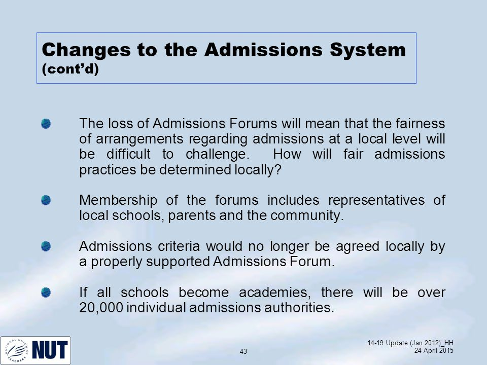 14-19 Update (Jan 2012)_HH 24 April 2015 43 The loss of Admissions Forums will mean that the fairness of arrangements regarding admissions at a local level will be difficult to challenge.