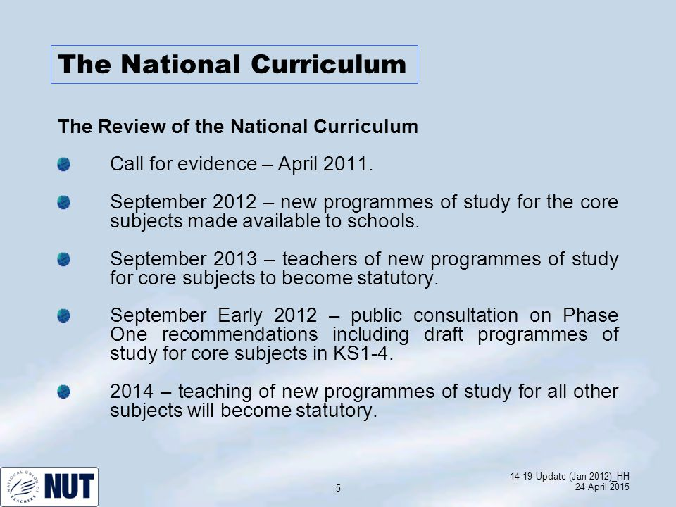 14-19 Update (Jan 2012)_HH 24 April 2015 5 The National Curriculum The Review of the National Curriculum Call for evidence – April 2011.