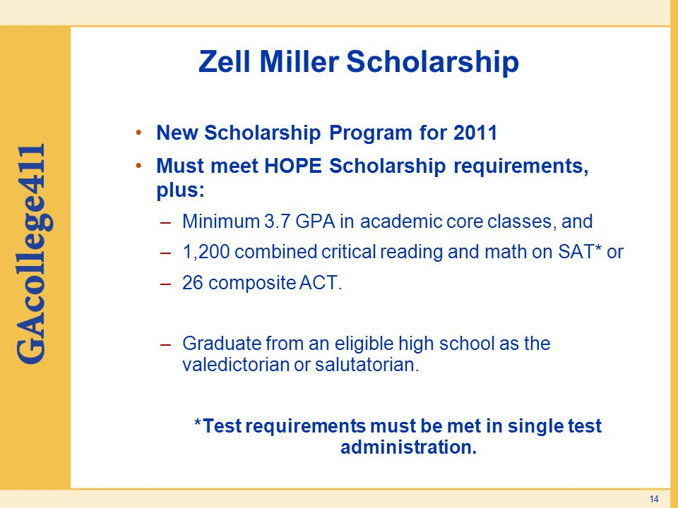 14 Zell Miller Scholarship New Scholarship Program for 2011 Must meet HOPE Scholarship requirements, plus: –Minimum 3.7 GPA in academic core classes, and –1,200 combined critical reading and math on SAT* or –26 composite ACT.