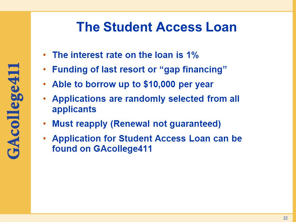"The Student Access Loan The interest rate on the loan is 1% Funding of last resort or ""gap financing"" Able to borrow up to $10,000 per year Applicatio"