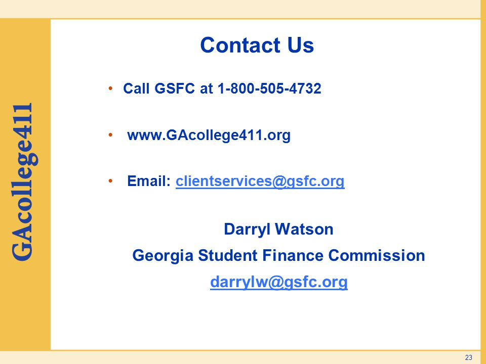 Contact Us Call GSFC at 1-800-505-4732 www.GAcollege411.org Email: clientservices@gsfc.orgclientservices@gsfc.org Darryl Watson Georgia Student Finance Commission darrylw@gsfc.org 23