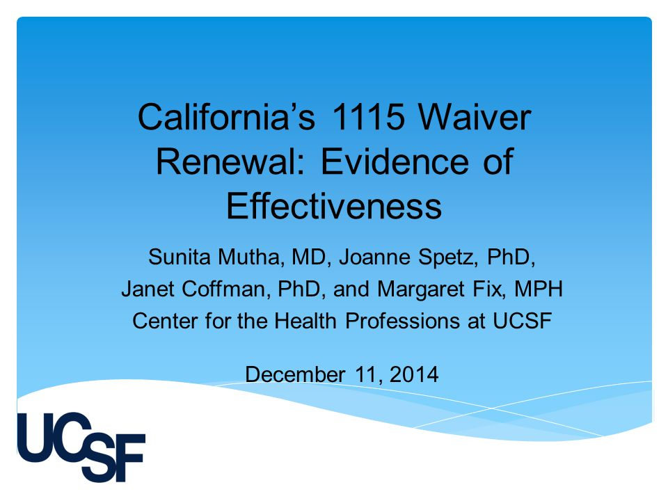 California's 1115 Waiver Renewal: Evidence of Effectiveness Sunita Mutha, MD, Joanne Spetz, PhD, Janet Coffman, PhD, and Margaret Fix, MPH Center for the Health Professions at UCSF December 11, 2014