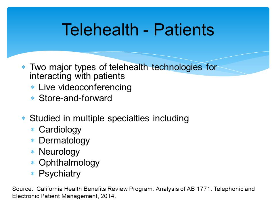  Two major types of telehealth technologies for interacting with patients  Live videoconferencing  Store-and-forward  Studied in multiple specialties including  Cardiology  Dermatology  Neurology  Ophthalmology  Psychiatry Telehealth - Patients Source: California Health Benefits Review Program.