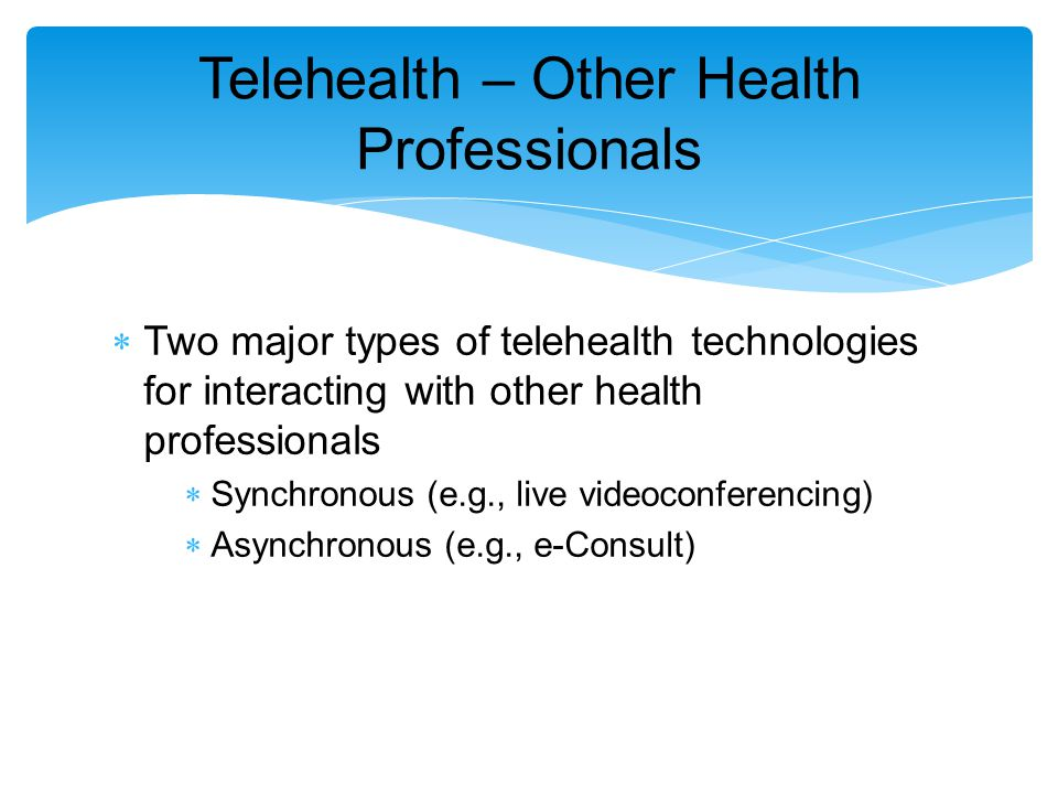  Two major types of telehealth technologies for interacting with other health professionals  Synchronous (e.g., live videoconferencing)  Asynchronous (e.g., e-Consult) Telehealth – Other Health Professionals