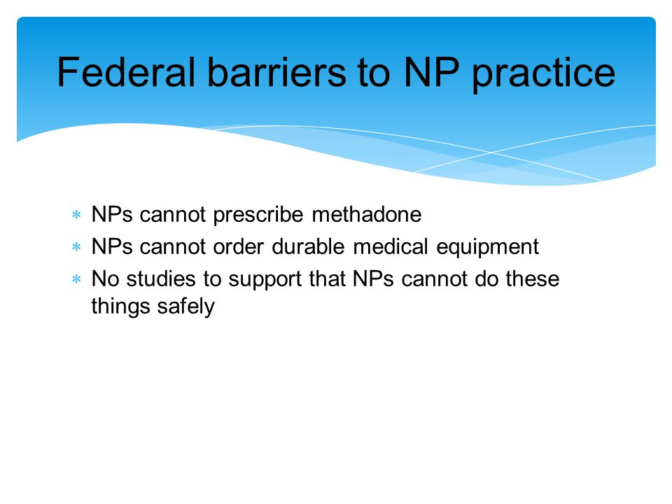  NPs cannot prescribe methadone  NPs cannot order durable medical equipment  No studies to support that NPs cannot do these things safely Federal barriers to NP practice